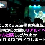 クラブDJのKawaii働き方改革。東京の自宅から大阪のリアルイベントにバーチャル出演したVtuber DJ MAiD ACiDライブレポート。